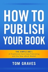 How To Publish Your Book: The Simple ABC's of Traditional Hard Copy Publishing and the New Ebook Market ebook by Tom Graves