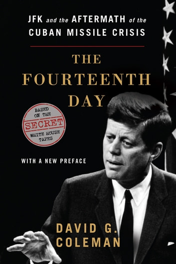 The Fourteenth Day: JFK and the Aftermath of the Cuban Missile Crisis: The Secret White House Tapes ebook by David G. Coleman