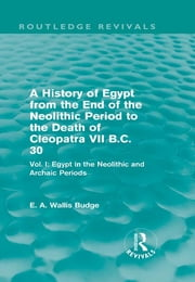 A History of Egypt from the End of the Neolithic Period to the Death of Cleopatra VII B.C. 30 (Routledge Revivals) - Vol. I: Egypt in the Neolithic and Archaic Periods ebook by E. A. Wallis Budge