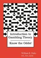 Introduction to Gambling Theory: Know the Odds! ebook by William R. Parks
