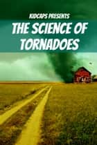 The Science of Tornadoes: Understanding Weather Just for Kids! ebook by KidCaps