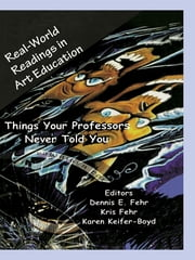 Real-World Readings in Art Education - Things Your Professor Never Told You ebook by Dennis E. Fehr