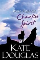 Wolf Tales 9.5: Chanku Spirit ebook by Kate Douglas