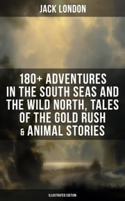 Jack London: 180+ Adventures in the South Seas and the Wild North, Tales of the Gold Rush & Animal Stories (Illustrated Edition)