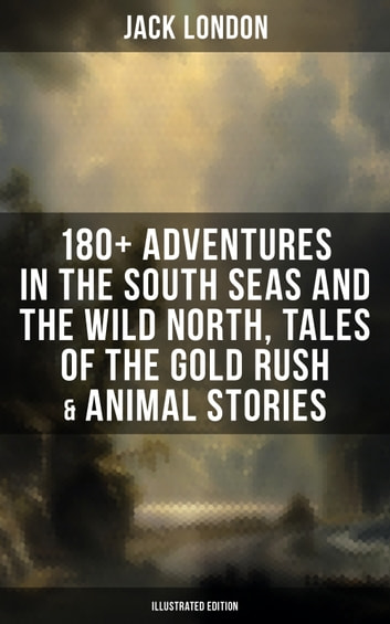 Jack London: 180+ Adventures in the South Seas and the Wild North, Tales of the Gold Rush & Animal Stories (Illustrated Edition) - Son of the Wolf, Children of the Frost, Tales of the Fish Patrol, South Sea Tales, Smoke Bellew, The Night Born, An Odyssey of the North, The Turtles of Tasman, The Human Drift, On the Makaloa Mat… ebook by Jack London