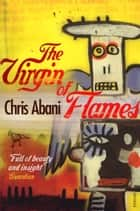 The Virgin of Flames ebook by Chris Abani