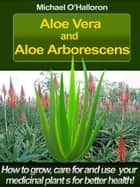 Aloe Vera and Aloe Arborescens: How to Grow, Care for and Use your Medicinal Plants for Better Health! ebook by Michael O'Halloron