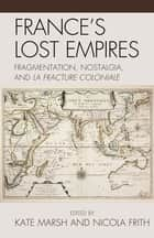 France's Lost Empires ebook by Kate Marsh,Nicola Frith,Emile Chabal,Olivier Courteaux,Kathryn Dale,Claire Eldridge,Yun Kyoung Kwon,Indra N. Mukhopadhyay,John Strachan,Sophie Watt,Akhila Yechury