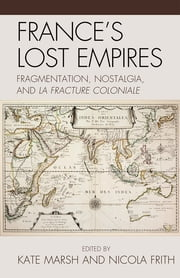 France's Lost Empires - Fragmentation, Nostalgia, and la fracture coloniale ebook by Kate Marsh, Nicola Frith, Emile Chabal,...