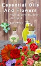Essential Oils And Flowers: Healing Your Mind, Body And Spirit ebook by Sally White