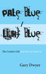 Pale Blue / Light Blue - The Creative Life and How to Direct It. ebook by Gary Dwyer