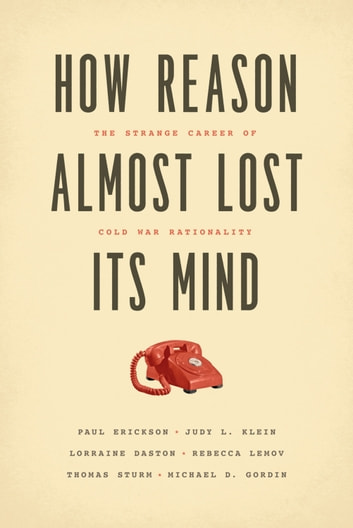 How Reason Almost Lost Its Mind - The Strange Career of Cold War Rationality ebook by Paul Erickson,Judy L. Klein,Lorraine Daston,Rebecca Lemov,Thomas Sturm,Michael D. Gordin