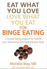 Eat What You Love, Love What You Eat for Binge Eating - Mindful Eating Program for Healing Your Relationship with Food & Your Body ebook by Michelle May M.D.,Kari Anderson, DBH, LPC