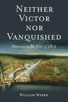 Neither Victor nor Vanquished - America in the War of 1812 ebook by William Weber