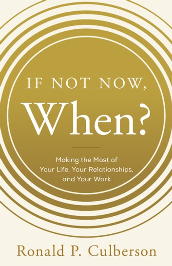 If Not Now, When? - Making the Most of Your Life, Your Relationships and Your Work ebook by Ronald P. Culberson