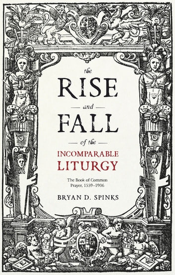 The Rise and Fall of the Incomparable Liturgy - The Book Of Common Prayer, 1559-1906 ebook by Bryan D. Spinks