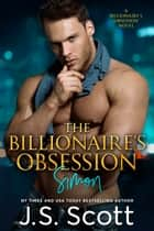 The Billionaire's Obsession ~ Simon - A Billionaire's Obsession Novel ebook by J. S. Scott