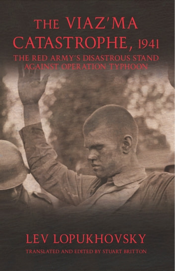 The Viaz'ma Catastrophe, 1941 - The Red Army's Disastrous Stand against Operation Typhoon ebook by Lev Lopukhovsky