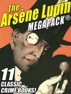 The Arsene Lupin MEGAPACK® - 11 Classic Crime Books! ebook by