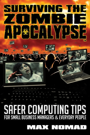 Surviving The Zombie Apocalypse - Safer Computing Tips for Small Business Managers and Everyday People ebook by Max Nomad