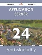 Application Server 24 Success Secrets - 24 Most Asked Questions On Application Server - What You Need To Know ebook by Fred Mccarthy