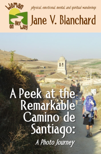A Peek at the Remarkable Camino de Santiago - A Photo Journey ebook by Jane V. Blanchard