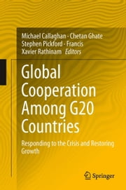Global Cooperation Among G20 Countries - Responding to the Crisis and Restoring Growth ebook by Michael Callaghan,Chetan Ghate,Stephen Pickford,Francis Xavier Rathinam