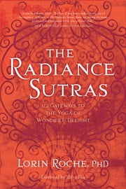 The Radiance Sutras - 112 Gateways to the Yoga of Wonder and Delight ebook by Lorin Roche, Ph.D.,Shiva Rea