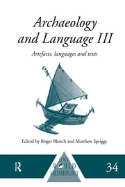 Archaeology and Language III - Artefacts, Languages and Texts ebook by Roger Blench, Matthew Spriggs