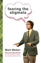 Fearing the Stigmata - Humorously Holy Stories of a Young Catholic's Search for a Culturally Relevant Faith ebook by Matt Weber