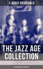 THE JAZZ AGE COLLECTION - The Great Gatsby & Other Tales - Including The Diamond as Big as the Ritz, The Beautiful and Damned, Winter Dreams, Babylon Revisited and many more ebook by F. Scott Fitzgerald