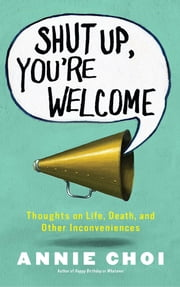 Shut Up, You're Welcome - Thoughts on Life, Death, and Other Inconveniences ebook by Annie Choi