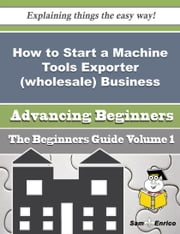How to Start a Machine Tools Exporter (wholesale) Business (Beginners Guide) ebook by Nigel Grenier,Sam Enrico