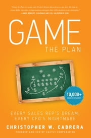 Game the Plan - Every Sales Rep's Dream; Every CFO's Nightmare ebook by Christopher W. Cabrera