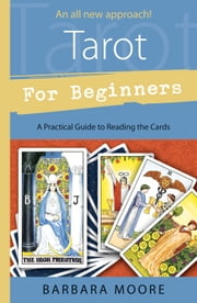 Tarot for Beginners: A Practical Guide to Reading the Cards - A Practical Guide to Reading the Cards ebook by Barbara Moore