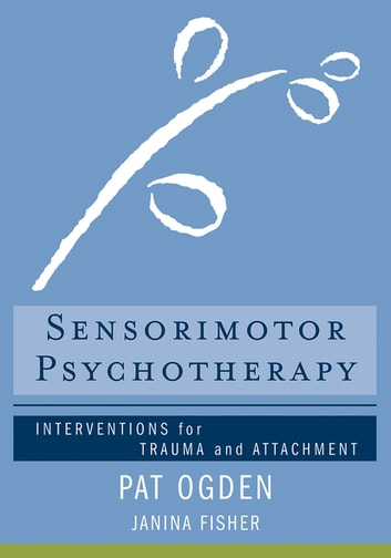 Sensorimotor Psychotherapy: Interventions for Trauma and Attachment (Norton Series on Interpersonal Neurobiology) ebook by Pat Ogden, Ph.D.,Janina Fisher