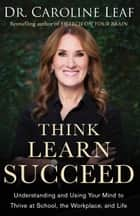 Think, Learn, Succeed - Understanding and Using Your Mind to Thrive at School, the Workplace, and Life ebook by Dr. Caroline Leaf, Peter Amua-Quarshie, Robert Turner