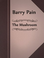 The Mushroom ebook by Barry Pain