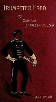 Trumpeter Fred: A Story of the Plains (Illustrated) ebook by Charles King