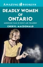 Deadly Women of Ontario - Murderous Tales of Deceit and Treachery ebook by Cheryl MacDonald