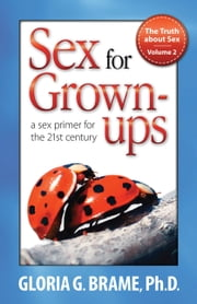 The Truth About Sex, A Sex Primer for the 21st Century Volume II: Sex for Grown-Ups ebook by Gloria G. Brame