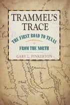 Trammel's Trace - The First Road to Texas from the North ebook by Gary L. Pinkerton
