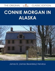 Connie Morgan in Alaska - The Original Classic Edition ebook by James B. (James Beardsley) Hendryx