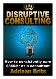 Disruptive consulting: How to consistently earn $850/hour as a consultant ebook by Adriaan Brits