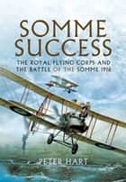 Somme Success - The Royal Flying Corps and the Battle of The Somme 1916 ebook by Peter  Hart