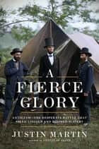 A Fierce Glory - Antietam--The Desperate Battle That Saved Lincoln and Doomed Slavery ebook by Justin Martin