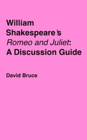 "William Shakespeare's ""Romeo and Juliet"": A Discussion Guide ebook by David Bruce"