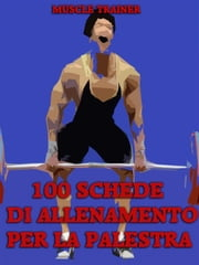 100 Schede di Allenamento per la Palestra ebook by Muscle Trainer