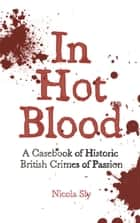 In Hot Blood - A Casebook of Historic British Crimes of Passion ebook by Nicola Sly