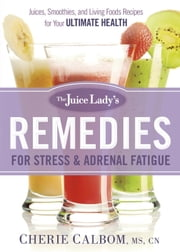 The Juice Lady's Remedies for Stress and Adrenal Fatigue - Juices, Smoothies, and Living Foods Recipes for Your Ultimate Health ebook by Cherie Calbom